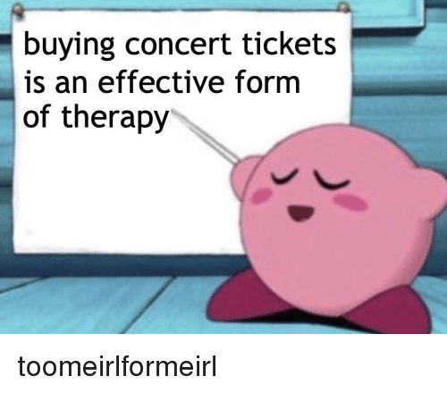 Buying Concert Tickets Is An Effective Form Of Therapy Irl Meme