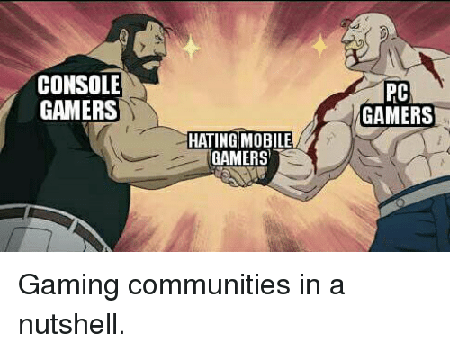Console Gamers Pc Gamers Hating Mobile Gamers Gaming Communities