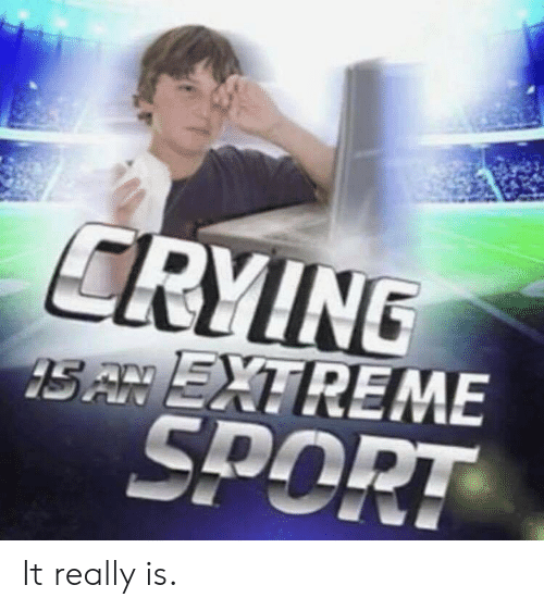 Crying S An Extreme Sport It Really Is Crying Meme On Me Me