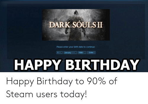 Dark Souls Ii Please Enter Your Birth Date To Continue January 1986 Enter Happy Birthday Happy Birthday To 90 Of Steam Users Today Birthday Meme On Me Me