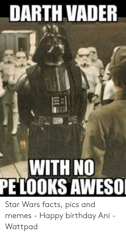 Darth Vader With No Pe Looks Aweso Star Wars Facts Pics And Memes Happy Birthday Ani Wattpad Birthday Meme On Me Me