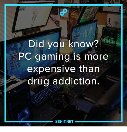 Did You Know Pc Gaming Is More Expensive Than Drug Addiction