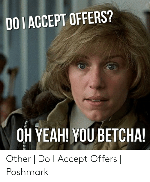 Do I Accept Offers Oh Yeah You Betcha Other Do I Accept
