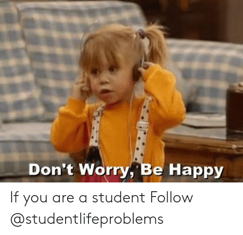 Don T Worry Be Happy If You Are A Student Follow Tumblr Meme On