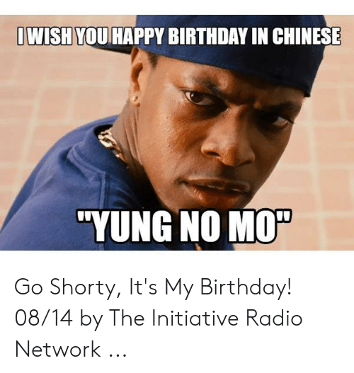 Dwish You Happy Birthday In Chinese Yung No Mo Go Shorty It S My Birthday 0814 By The Initiative Radio Network Birthday Meme On Me Me