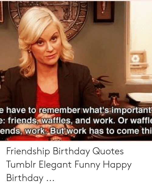 E Have To Remember What S Important E Friends Waftles And Work Or Waffle Ends Work Butwork Has To Come Thi Friendship Birthday Quotes Tumblr Elegant Funny Happy Birthday Birthday Meme On