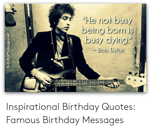 E He Not Busy Being Born Is Busy Dying Bob Dylan Inspirational Birthday Quotes Famous Birthday Messages Birthday Meme On Me Me