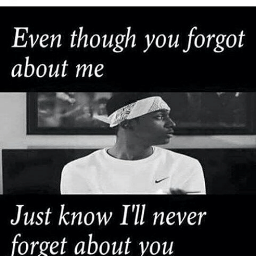 Even Though You Forgot About Me Just Know Ill Never Forget About