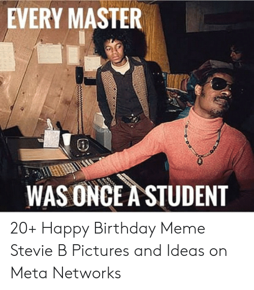 Every Master Was Once A Student 20 Happy Birthday Meme Stevie B