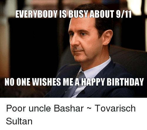 Everybody Is Busy About 911 No One Wishes Me A Happy Birthday Poor Uncle Bashar Tovarisch Sultan 9 11 Meme On Me Me