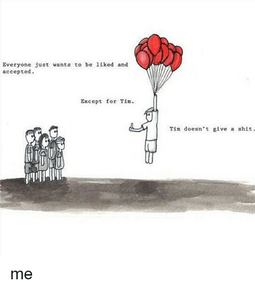 Everyone Just Wants To Be Liked And Accepted Except For Tim Tim