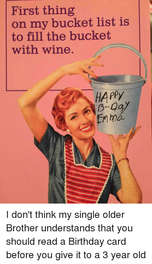 First Thing On My Bucket List Is To Fill The Bucket With Wine Happy Ma I Don T Think My Single Older Brother Understands That You Should Read A Birthday Card Before You