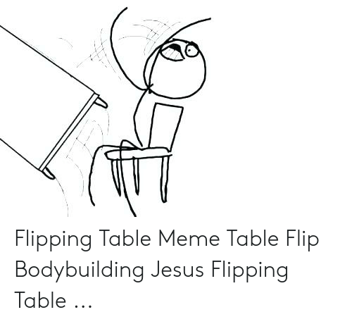 Flipping Table Meme Table Flip Bodybuilding Jesus Flipping Table