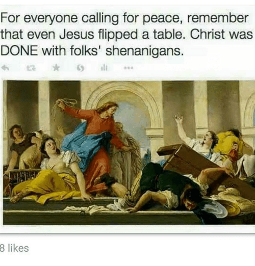 For Everyone Calling For Peace Remember That Even Jesus Flipped A