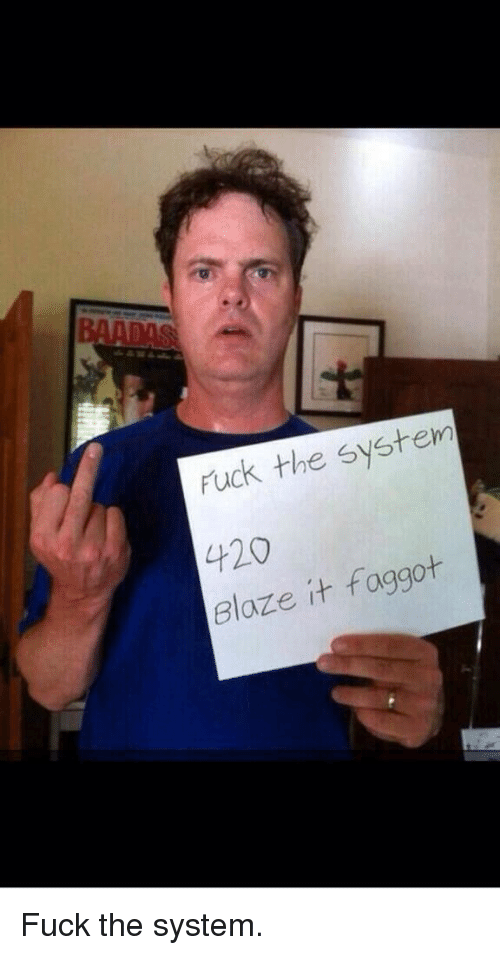 Fucking Funny And Weed Fuck The System 20 Faggot Blaze It Fuck The