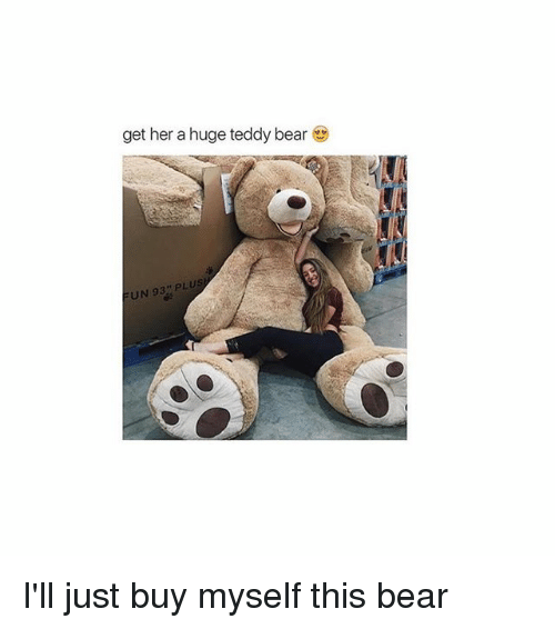 Get Her A Huge Teddy Bear Un 93 Plus I Ll Just Buy Myself This