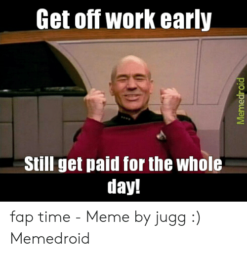 Get Off Work Early Still Get Paid For The Whole Day Memedroid Fap