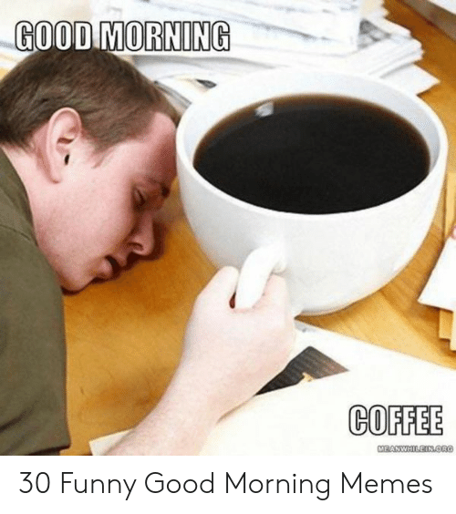 GOOD MORNING COFFEE 30 Funny Good Morning Memes | Funny Meme on ME.ME