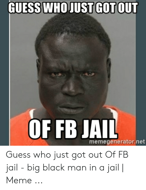 Guess Whojust Got Out Of Fb Jail Memegeneratornet Guess Who Just
