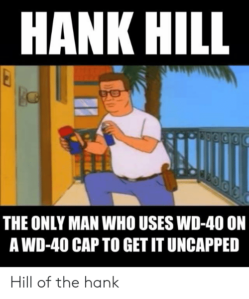 Hank Hill The Only Man Who Uses Wd 40 On A Wd 40 Cap To Get It
