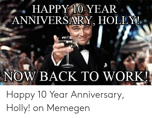 Happy 10 Year Anniversary Holly Now Back To Work Memegen Com