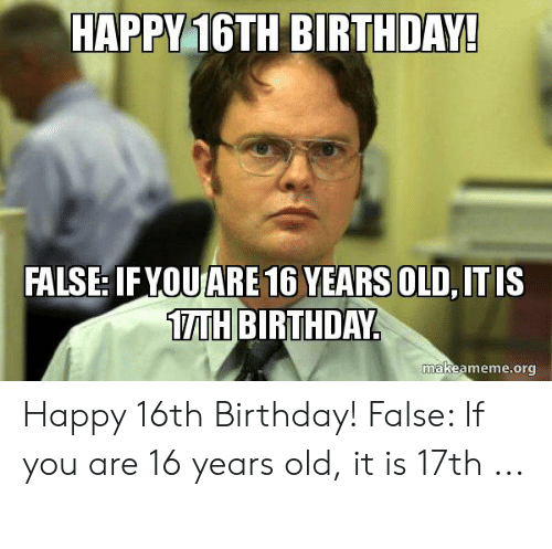 Happy 16th Birthday False If You Are 16 Years Old It Is 1th Birthday Makeamemeorg Happy 16th Birthday False If You Are 16 Years Old It Is 17th Birthday Meme On Me Me