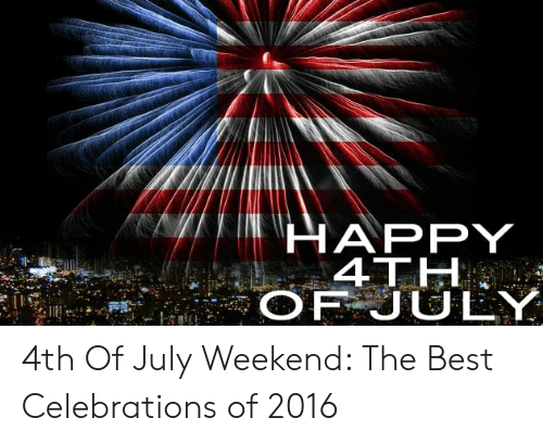Happy 4th Of July 4th Of July Weekend The Best Celebrations Of