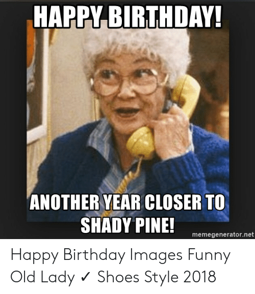 Happy Birthday Another Year Closer To Shady Pine Memegeneratornet Happy Birthday Images Funny Old Lady Shoes Style 2018 Birthday Meme On Me Me