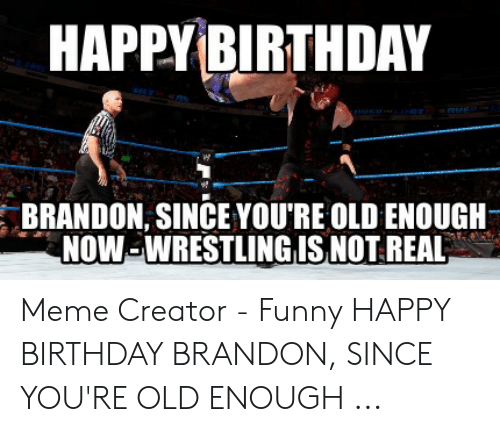 Happy Birthday Brandon Since You Re Old Enough Now Wrestling Is Not Real Meme Creator Funny Happy Birthday Brandon Since You Re Old Enough Birthday Meme On Me Me