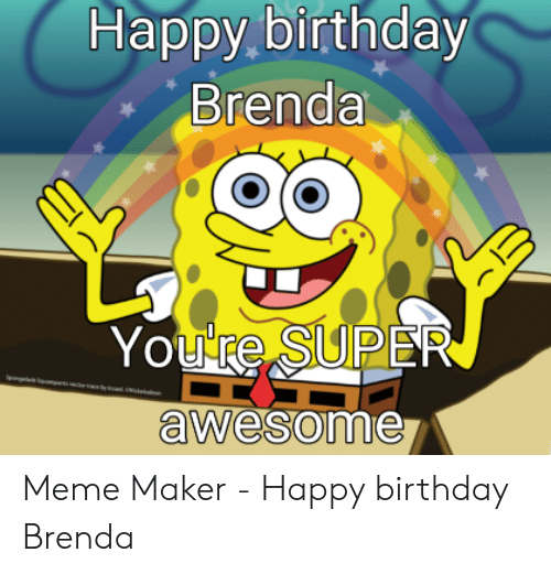 Happy Birthday Brenda You Re Super Awesome Meme Maker Happy