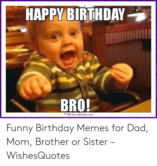 Happy Birthday Bro Wishes Quotescom Funny Birthday Memes For Dad Mom Brother Or Sister Wishesquotes Birthday Meme On Me Me