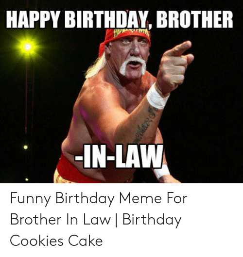 Happy Birthday Brother In Law Funny Birthday Meme For Brother In Law Birthday Cookies Cake Birthday Meme On Me Me