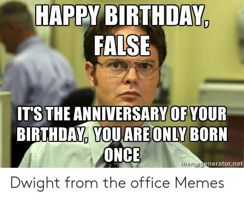 Happy Birthday False It S The Anniversary Of Your Birthday Youare Only Born Once Memegeneratornet Dwight From The Office Memes Birthday Meme On Me Me