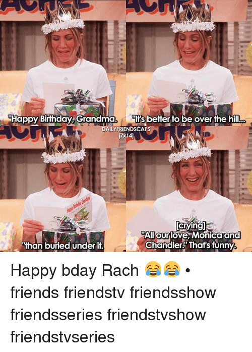 Happy Birthday Grandma 1 Its Better To Be Over The Hill Lyfriendscap All Our Love Monica And Chandler That S Funny Than Buried Under It Happy Bday Rach Friends Friendstv Friendsshow