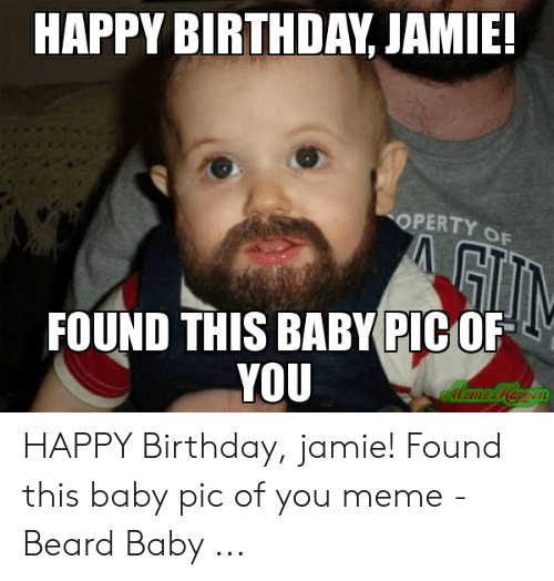 Happy Birthday Jamie Operty Of Found This Baby Pic Of You Ollamoiappen Happy Birthday Jamie Found This Baby Pic Of You Meme Beard Baby Beard Meme On Me Me