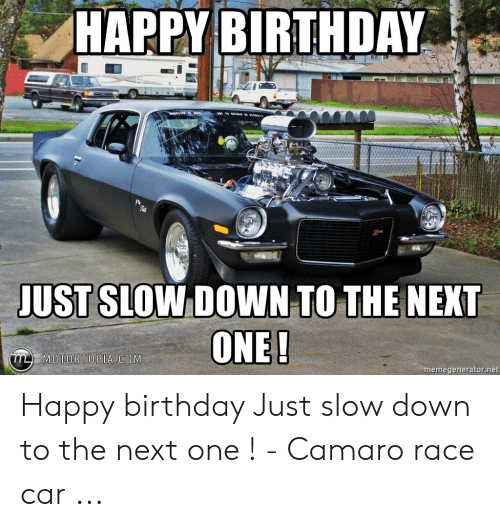 Happy Birthday Just Slow Down To The Next Motortopia Com Emegeneratornet Happy Birthday Just Slow Down To The Next One Camaro Race Car Birthday Meme On Me Me