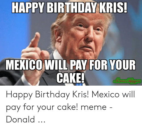 Happy Birthday Kris Mexico Will Pay For Your Cake Eil Happy Birthday Kris Mexico Will Pay For Your Cake Meme Donald Birthday Meme On Me Me