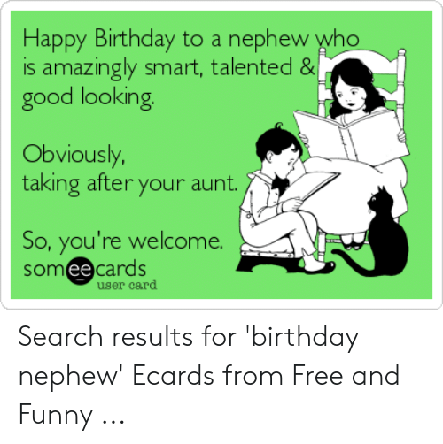 Happy Birthday To A Nephew Who Is Amazingy Smart Talented Good Looking Obviously Taking After Your Aunt So You Re Welcome Somee Cards User Card Search Results For Birthday Nephew Ecards From