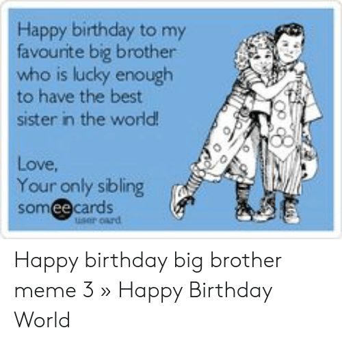 Happy Birthday To My Favourite Big Brother Who Is Lucky Enough To Have The Best Sister In The World Love Your Only Sibling Someecards User Card Happy Birthday Big Brother Meme 3
