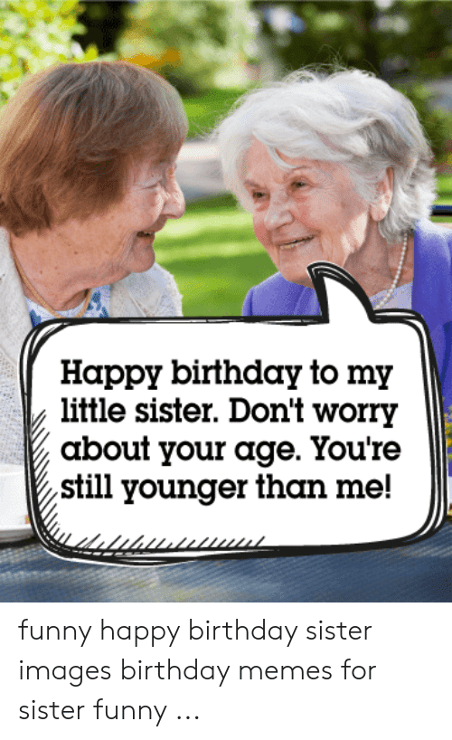 Happy Birthday To My Little Sister Don T Worry About Your Age You Re Still Younger Than Me Funny Happy Birthday Sister Images Birthday Memes For Sister Funny Birthday Meme On Me Me