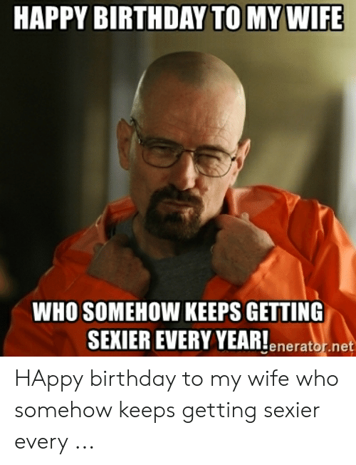 Happy Birthday To My Wife Who Somehow Keeps Getting Sexier Every Year Eneratornet Happy Birthday To My Wife Who Somehow Keeps Getting Sexier Every Birthday Meme On Me Me