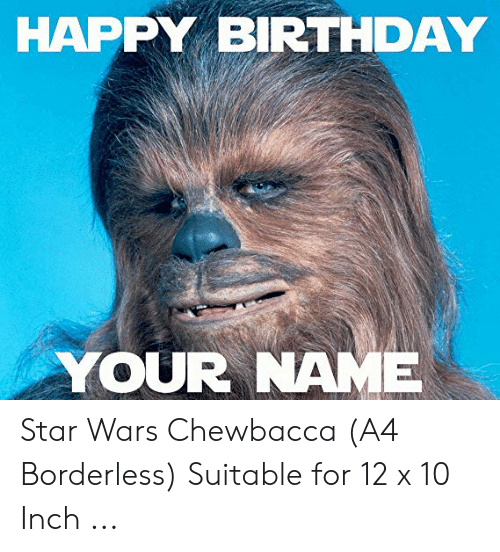 Happy Birthday Your Name Star Wars Chewbacca A4 Borderless Suitable For 12 X 10 Inch Birthday Meme On Me Me
