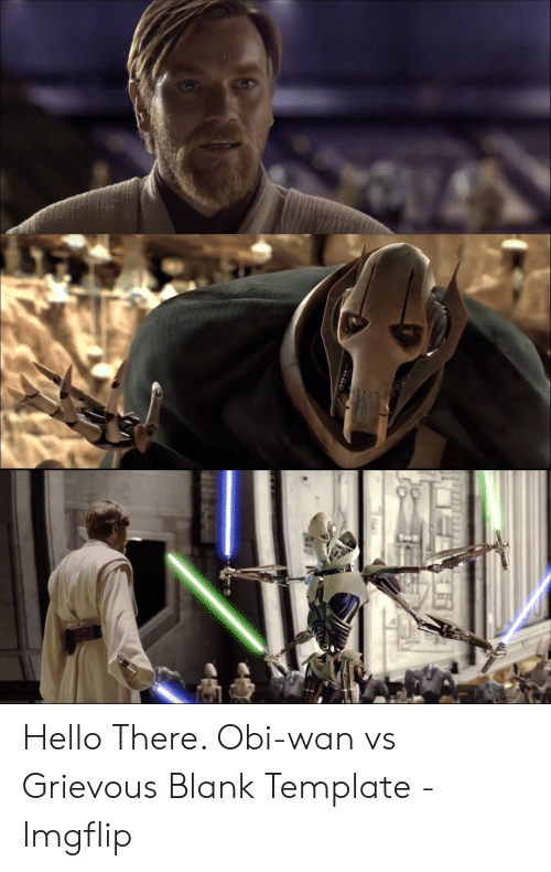 Hello There Obi Wan Vs Grievous Blank Template Imgflip Hello