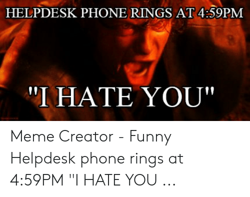 Helpdesk Phone Rings At 459pm I Hate You Meme Creator Funny