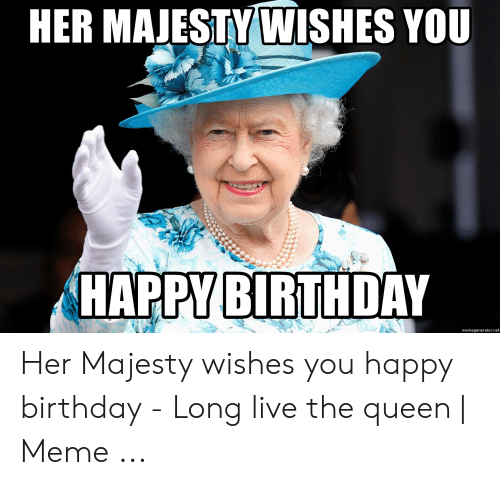 Her Majestywishes You Happy Birthday Memegeneratornet Her Majesty Wishes You Happy Birthday Long Live The Queen Meme Birthday Meme On Me Me