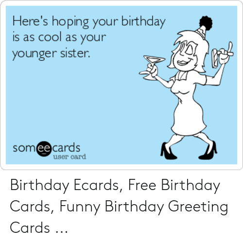 Here S Hoping Your Birthday Is As Cool As Your Younger Sister Somee Cards User Card Birthday Ecards Free Birthday Cards Funny Birthday Greeting Cards Birthday Meme On Me Me