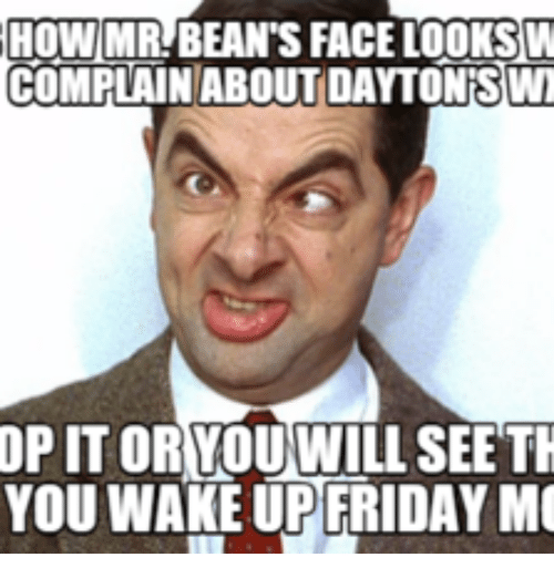 How Mr Bean S Face Looks W Complain About Dayton Swt Op It Or