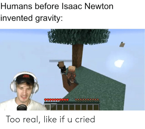Humans Before Isaac Newton Invented Gravity Too Real Like If U