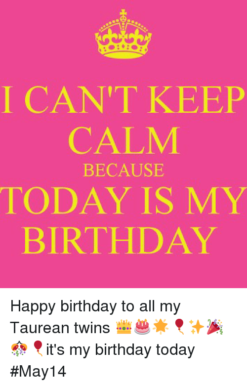 I Can T Keep Calm Because Today Is My Birthday Happy Birthday To All My Taurean Twins It S My Birthday Today May14 Birthday Meme On Me Me