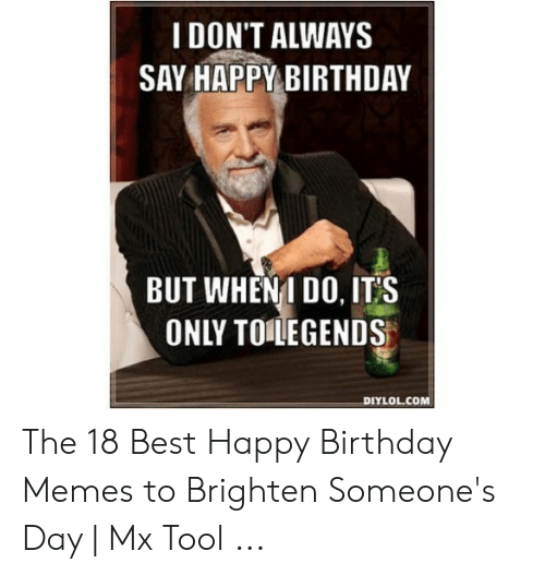 I Don T Always Say Happy Birthday But When1 Do It S Only To Legends Diylolcom The 18 Best Happy Birthday Memes To Brighten Someone S Day Mx Tool Birthday Meme On Me Me